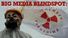 Big Media Blindspot: The Continuing Fukushima Cover-Up