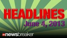 HEADLINES: NewsBreaker Headlines for June 04, 2013