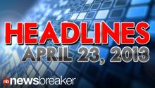 Newsbreaker Headlines for Tuesday, April 23, 2013