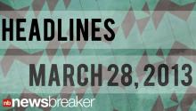 NewsBreaker Headlines for March 28, 2013
