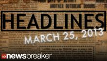 NewsBreaker Headlines for March 25. 2013