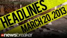 NewsBreaker Headlines for March 20, 2013