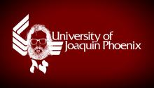THE UNIVERSITY OF JOAQUIN PHOENIX: Get A Degree Today!