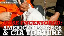 Jesse Uncensored: American Psychos & CIA Torture