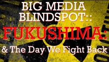 Big Media Blindspots: Fukushima & The Day We Fight Back