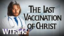 "THE LAST VACCINATION OF CHRIST: Doctor Busted Selling $300 Cure-All-Pain ""Jesus Shot"