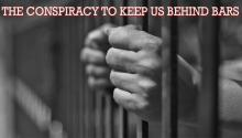 The Conspiracy to Keep Us Behind Bars