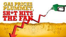 Gas Prices Plummet, Sh*t Hits the Fan!
