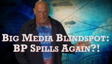 Big Media Blindspot: BP Spills Again?!